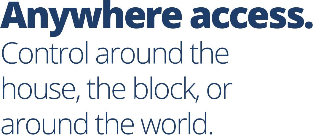 Anywhere access. Control around the house, the block, or around the world.